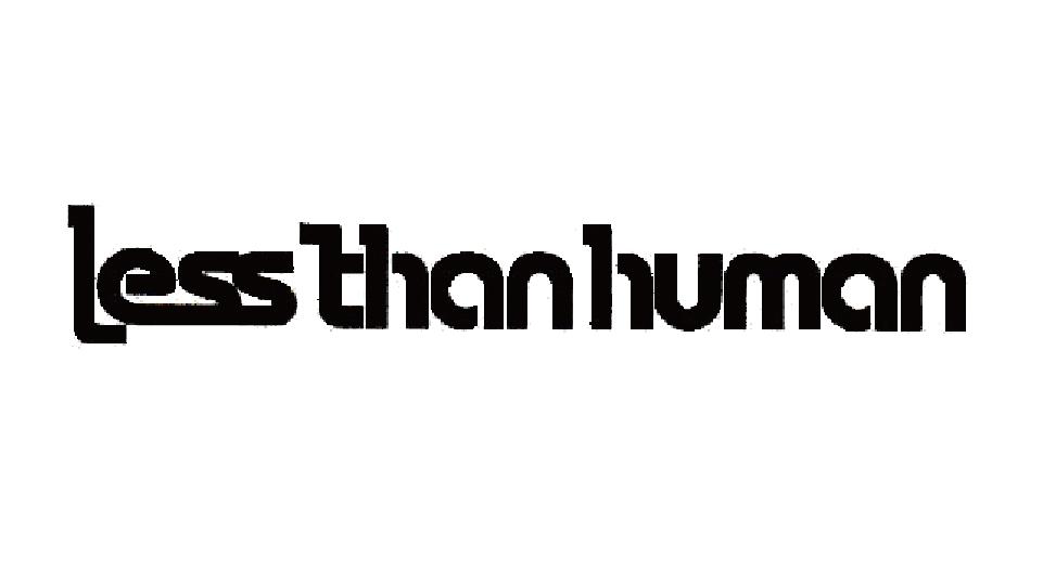 LESS THAN HUMAN レスザンヒューマン